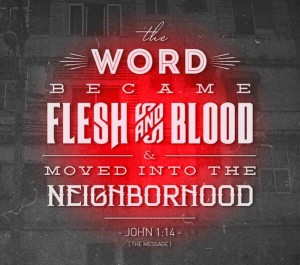 """The Word became flesh and blood and moved into the neighborhood."" John 1:14 in The Message"